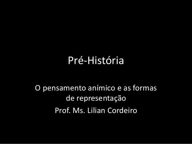 Pré-História  O pensamento anímico e as formas  de representação  Prof. Ms. Lilian Cordeiro