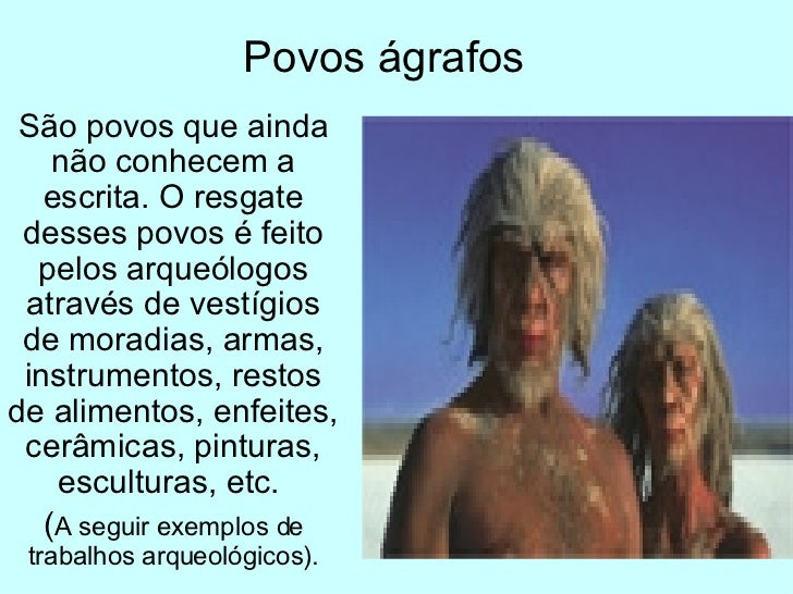 Povos ágrafos São povos que ainda não conhecem a escrita. O resgate desses povos é feito pelos arqueólogos através de vest...