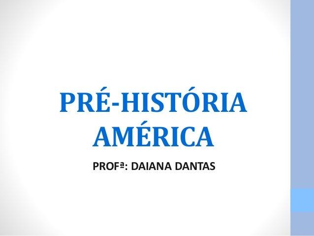 PRÉ-HISTÓRIA  AMÉRICA  PROFª: DAIANA DANTAS