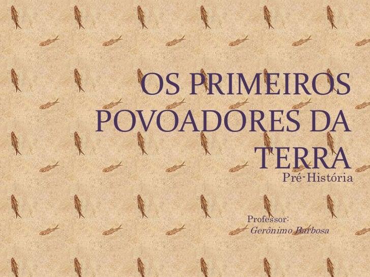 Os Primeiros povoadores da terra<br />Pré-História<br />Professor:<br />Gerônimo Barbosa<br />