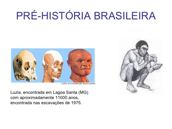 PRÉ-HISTÓRIA BRASILEIRA Luzia, encontrada em Lagoa Santa (MG) com aproximadamente 11000 anos, encontrada nas escavações de...