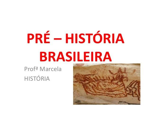 PRÉ – HISTÓRIA BRASILEIRA Profª Marcela HISTÓRIA