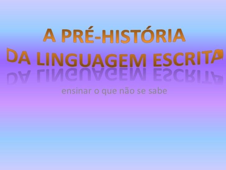 A pré-históRIA<br />Da linguagem escrita<br />ensinar o que não se sabe<br />