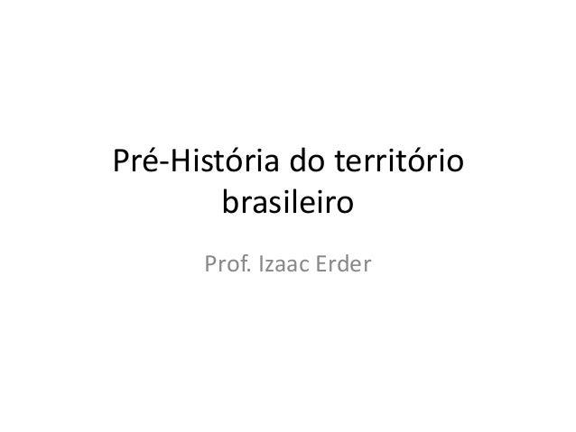 Pré-História do território brasileiro Prof. Izaac Erder