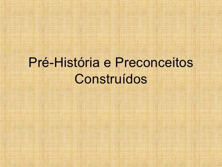 Pré-História e Preconceitos       Construídos