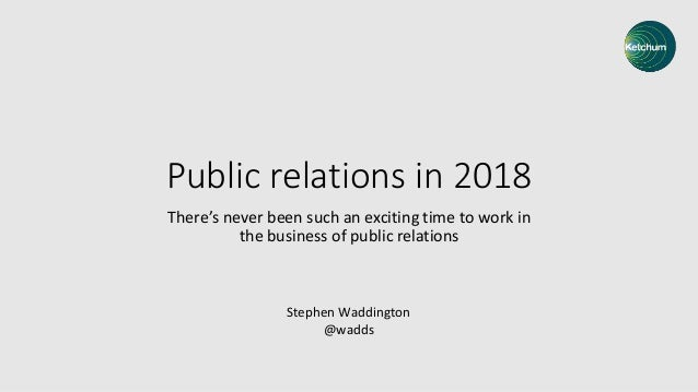 Public relations in 2018 There's never been such an exciting time to work in the business of public relations Stephen Wadd...