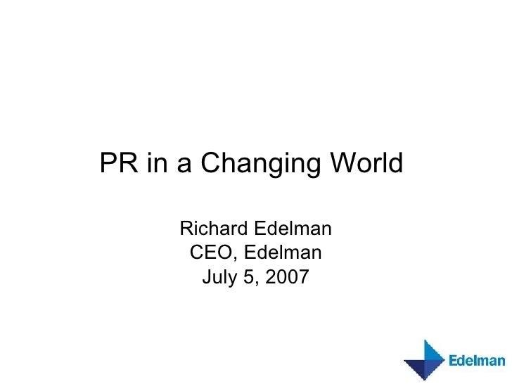 PR in a Changing World   Richard Edelman CEO, Edelman July 5, 2007