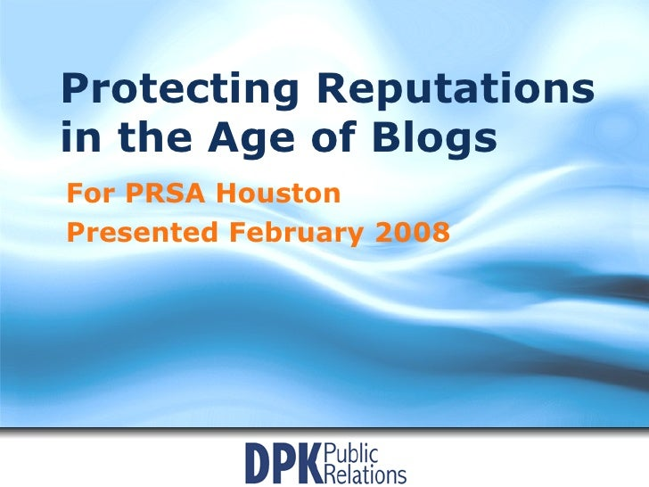Protecting Reputations in the Age of Blogs For PRSA Houston Presented February 2008