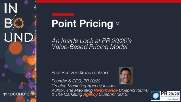 INBOUND15! ! Point PricingTM ! An Inside Look at PR 20/20's Value-Based Pricing Model! ! Paul Roetzer (@paulroetzer)! Foun...
