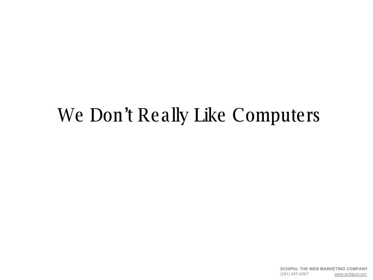 We Don't Really Like Computers SCHIPUL THE WEB MARKETING COMPANY   (281) 497-6567  www.schipul.com
