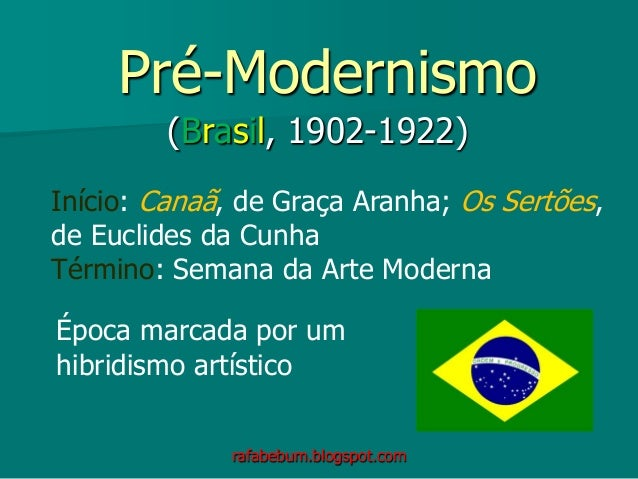 Pré-Modernismo (Brasil, 1902-1922) Início: Canaã, de Graça Aranha; Os Sertões, de Euclides da Cunha Término: Semana da Art...