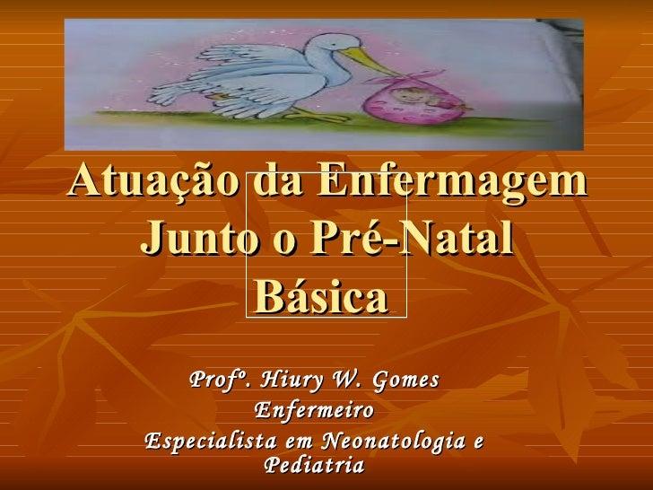 Atuação da Enfermagem Junto o Pré-Natal Básica  Profº. Hiury W. Gomes Enfermeiro Especialista em Neonatologia e Pediatria