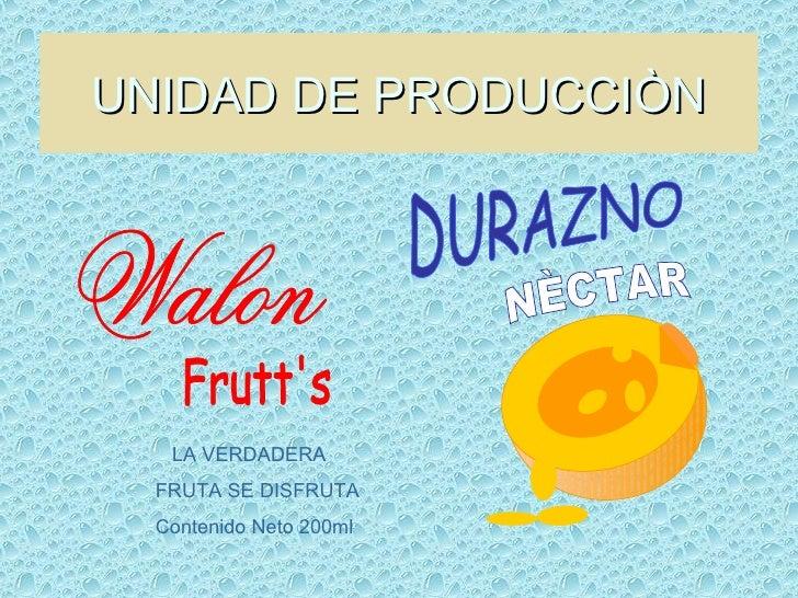 UNIDAD DE PRODUCCIÒN Walon Frutt's LA VERDADERA  FRUTA SE DISFRUTA Contenido Neto 200ml DURAZNO NÈCTAR