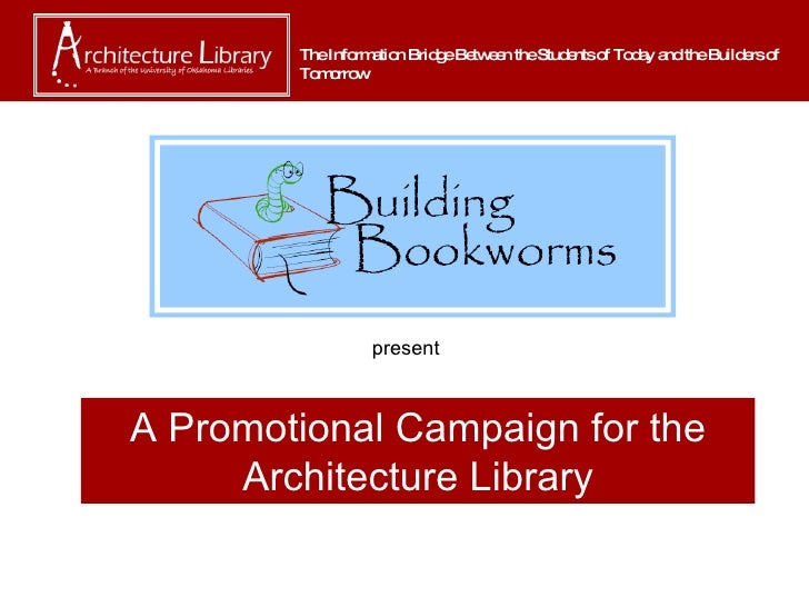 A Promotional Campaign for the Architecture Library The Information Bridge Between the Students of Today and the Builders ...