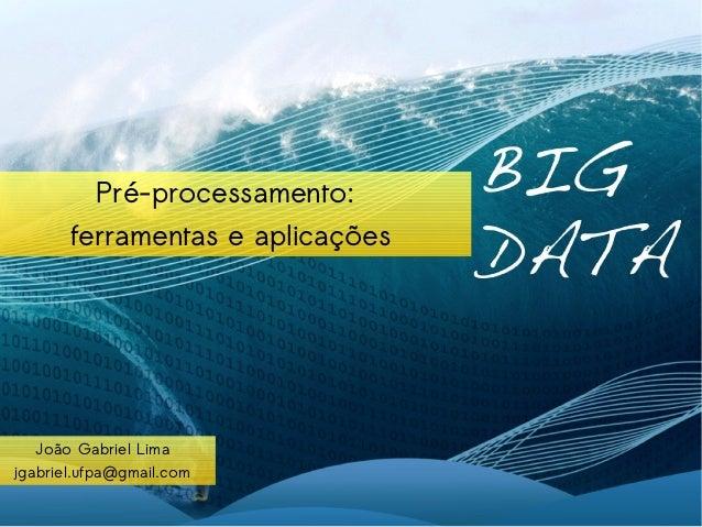 Pré-processamento:  ferramentas e aplicações  João Gabriel Lima  jgabriel.ufpa@gmail.com