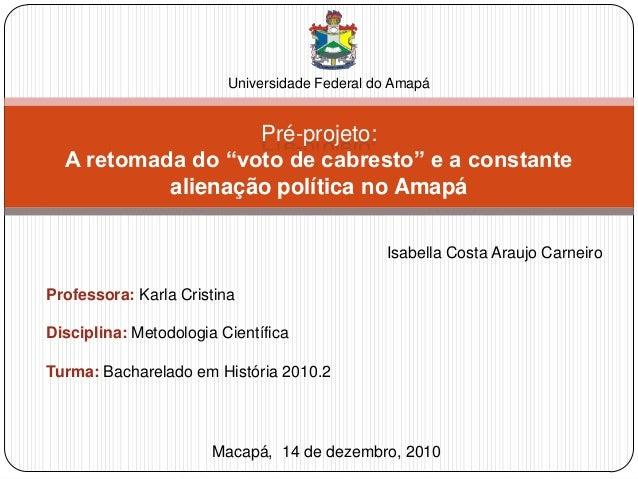 """Pré-projeto:A retomada do """"voto de cabresto"""" e a constantealienação política no AmapáUniversidade Federal do AmapáMacapá, ..."""