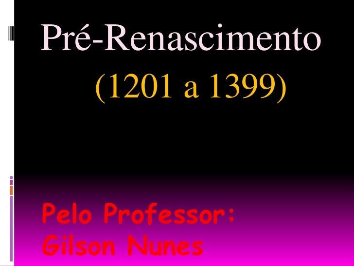 Pré-Renascimento (1201 a 1399)<br />Pelo Professor: Gilson Nunes<br />