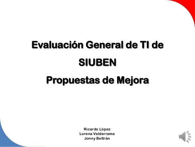 Evaluación General de TI de SIUBEN Propuestas de Mejora Ricardo López Lorena Valderrama Jonny Beltrán