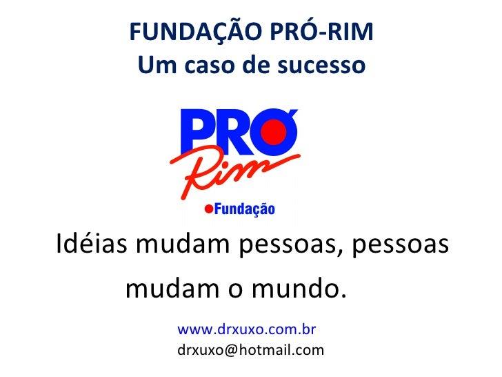 FUNDAÇÃO PRÓ-RIM      Um caso de sucessoIdéias mudam pessoas, pessoas      mudam o mundo.        www.drxuxo.com.br        ...