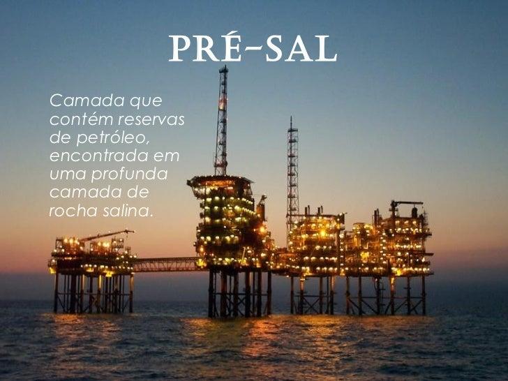 Pré-SalCamada quecontém reservasde petróleo,encontrada emuma profundacamada derocha salina.