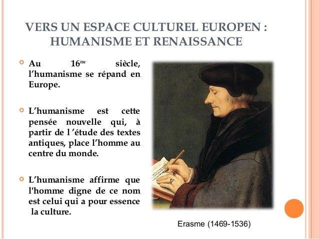 VERS UN ESPACE CULTUREL EUROPEN :  HUMANISME ET RENAISSANCE   Au 16ème siècle,  l'humanisme se répand en  Europe.   L'hu...