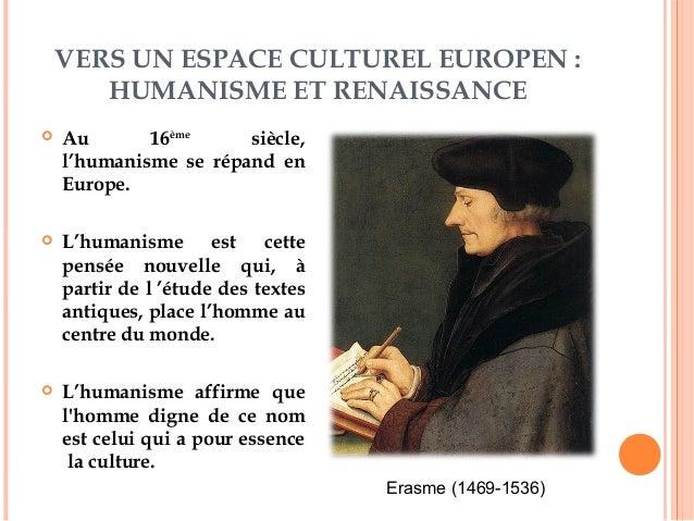 VERS UN ESPACE CULTUREL EUROPEN : HUMANISME ET RENAISSANCE  Au 16ème siècle, l'humanisme se répand en Europe.  L'humanis...
