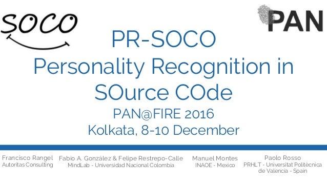 PR-SOCO Personality Recognition in SOurce COde PAN@FIRE 2016 Kolkata, 8-10 December Francisco Rangel Autoritas Consulting ...