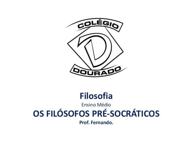 Filosofia          Ensino MédioOS FILÓSOFOS PRÉ-SOCRÁTICOS         Prof. Fernando.