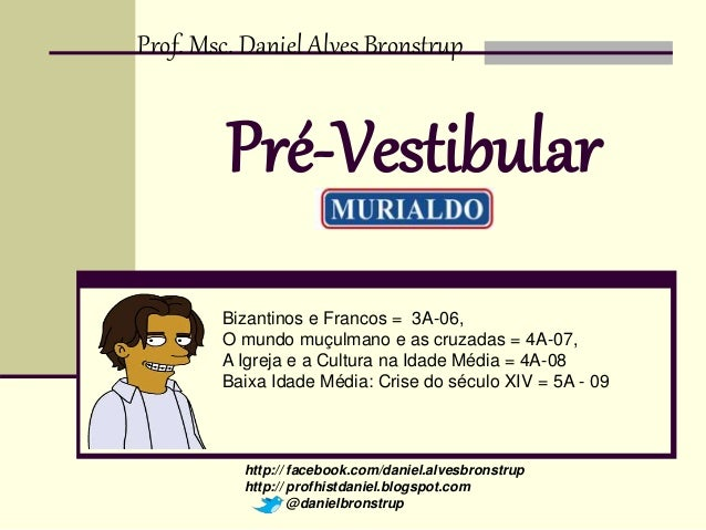 Prof. Msc. Daniel Alves Bronstrup  Pré-Vestibular  Bizantinos e Francos = 3A-06,  O mundo muçulmano e as cruzadas = 4A-07,...