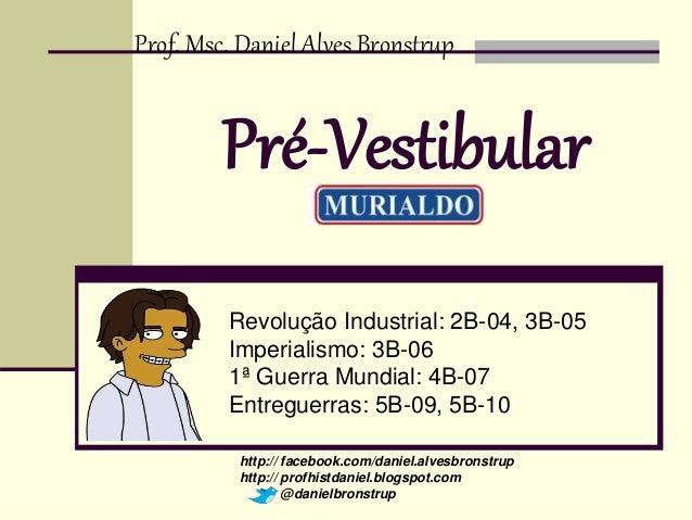 Prof. Msc. Daniel Alves Bronstrup  Pré-Vestibular  Revolução Industrial: 2B-04, 3B-05  Imperialismo: 3B-06  1ª Guerra Mund...