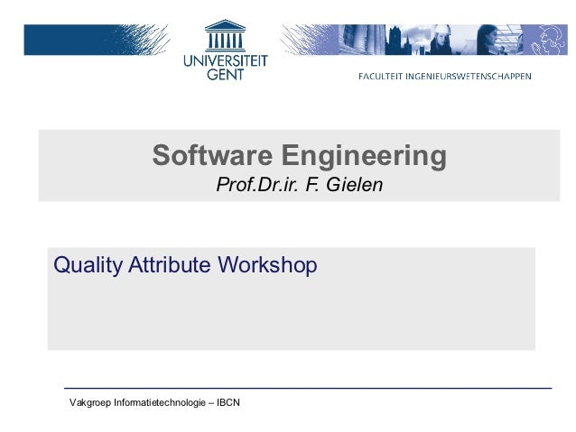 Software Engineering                                Prof.Dr.ir. F. GielenQuality Attribute Workshop Vakgroep Informatietec...