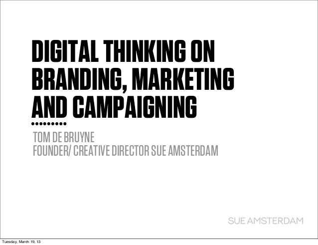 DIGITAL THINKING ON               BRANDING, MARKETING               AND CAMPAIGNING                TOM DE BRUYNE          ...