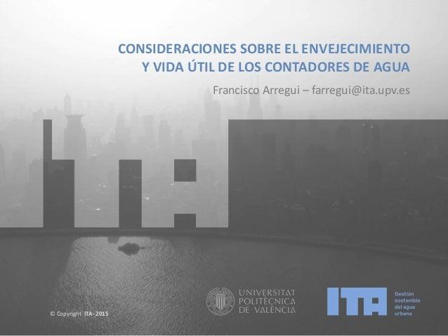 © Copyright ITA- 2015 CONSIDERACIONES SOBRE EL ENVEJECIMIENTO Y VIDA ÚTIL DE LOS CONTADORES DE AGUA Francisco Arregui – fa...