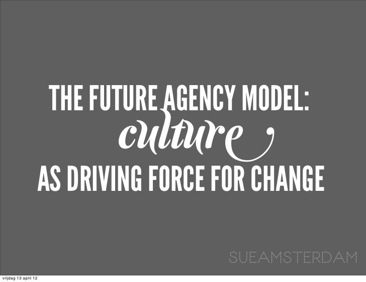 THE FUTURE AGENCY MODEL:                            culture                  AS DRIVING FORCE FOR CHANGE                  ...