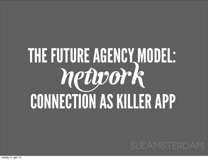 THE FUTURE AGENCY MODEL:                           network                      CONNECTION AS KILLER APP                  ...