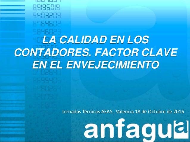 LA CALIDAD EN LOS CONTADORES. FACTOR CLAVE EN EL ENVEJECIMIENTO Jornadas Técnicas AEAS , Valencia 18 de Octubre de 2016