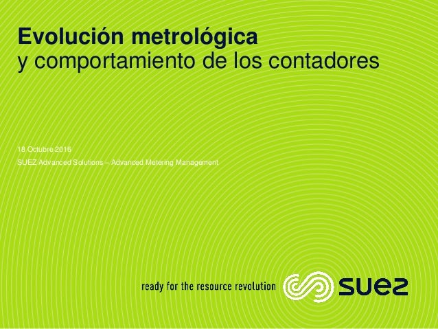 Evolución metrológica y comportamiento de los contadores 18 Octubre 2016 SUEZ Advanced Solutions – Advanced Metering Manag...