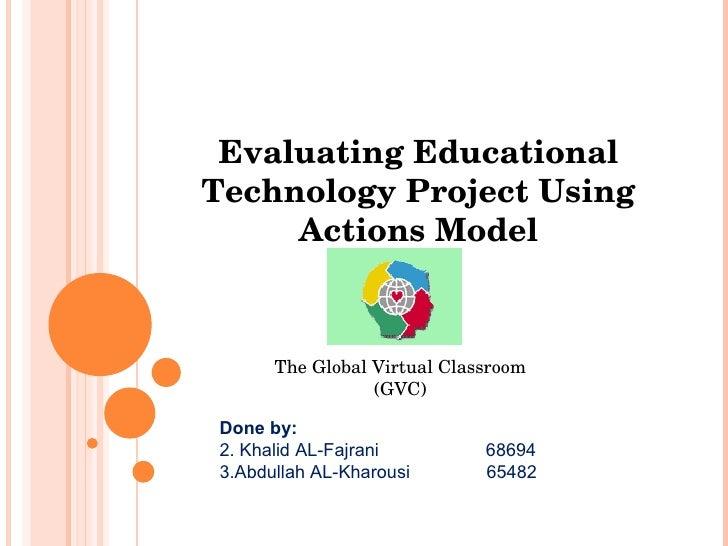 Evaluating Educational Technology Project Using Actions Model The Global Virtual Classroom (GVC) <ul><li>Done by: </li></u...