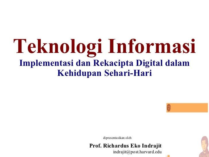 Teknologi Informasi Implementasi dan Rekacipta Digital dalam Kehidupan Sehari-Hari dipresentasikan oleh Prof. Richardus Ek...