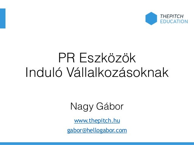 PR Eszközök Induló Vállalkozásoknak Nagy Gábor www.thepitch.hu gabor@hellogabor.com