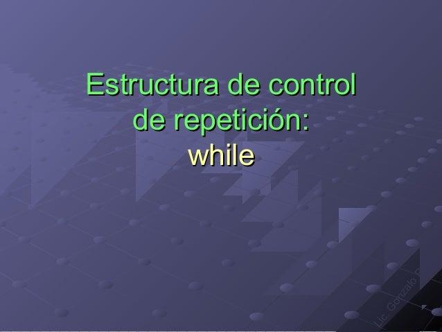 Estructura de control   de repetición:        while                                    r                                 s...
