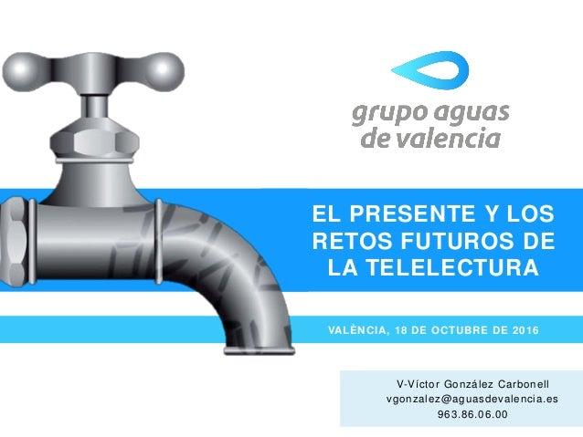 EL PRESENTE Y LOS RETOS FUTUROS DE LA TELELECTURA VALÈNCIA, 18 DE OCTUBRE DE 2016 V-Víctor González Carbonell vgonzalez@ag...