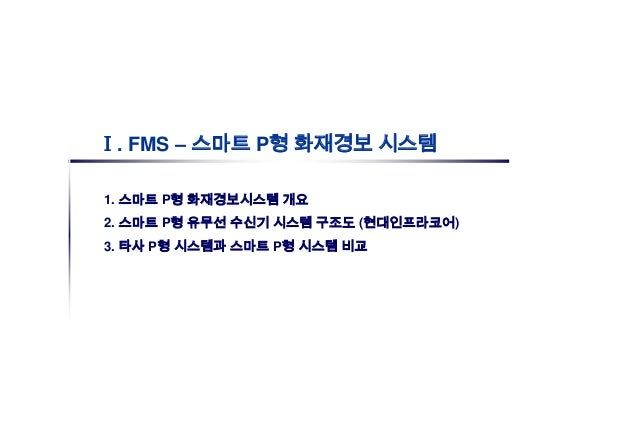Ⅰ. FMS – 스마트 P형 화재경보 시스템1. 스마트 P형 화재경보시스템 개요2. 스마트 P형 유무선 수신기 시스템 구조도 (현대인프라코어)3. 타사 P형 시스템과 스마트 P형 시스템 비교