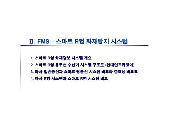 Ⅱ. FMS – 스마트 R형 화재탐지 시스템1. 스마트 R형 화재경보 시스템 개요2. 스마트 R형 유무선 수신기 시스템 구조도 (현대인프라코어)3. 타사 일반통신과 스마트 광통신 시스템 비교와 경제성 비교표4. 타사 R...