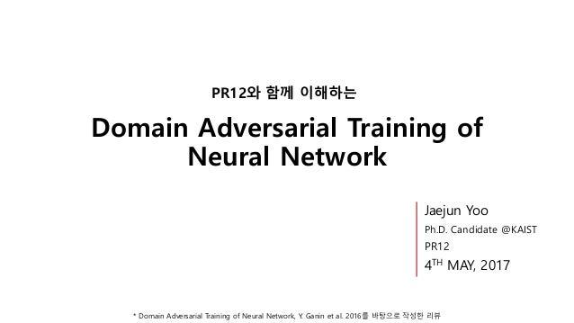 Domain Adversarial Training of Neural Network PR12와 함께 이해하는 * Domain Adversarial Training of Neural Network, Y. Ganin et a...