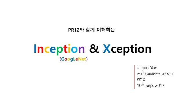 Inception & Xception PR12와 함께 이해하는 Jaejun Yoo Ph.D. Candidate @KAIST PR12 10th Sep, 2017 (GoogLeNet)