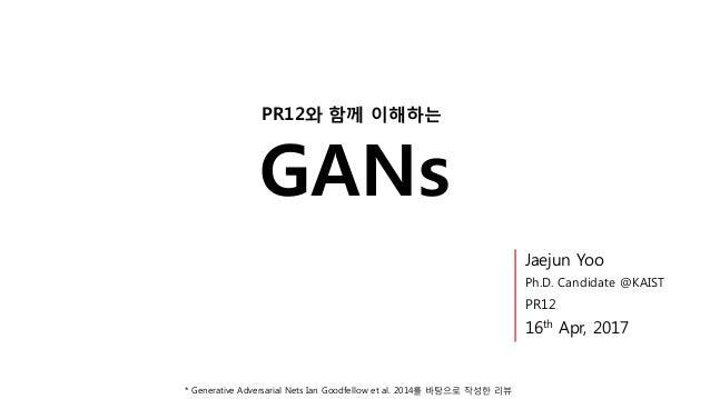 GANs PR12와 함께 이해하는 * Generative Adversarial Nets Ian Goodfellow et al. 2014를 바탕으로 작성한 리뷰 Jaejun Yoo Ph.D. Candidate @KAIST...
