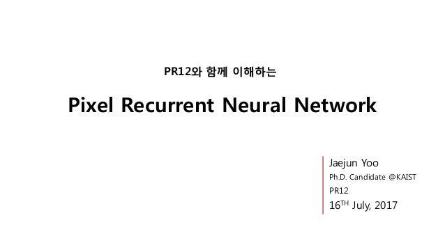 Pixel Recurrent Neural Network PR12와 함께 이해하는 Jaejun Yoo Ph.D. Candidate @KAIST PR12 16TH July, 2017