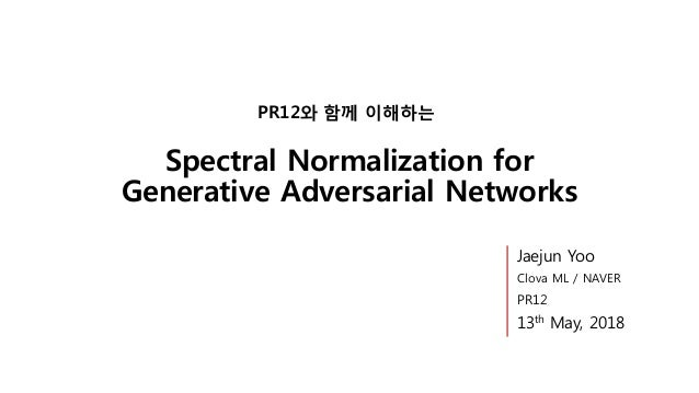 Spectral Normalization for Generative Adversarial Networks PR12와 함께 이해하는 Jaejun Yoo Clova ML / NAVER PR12 13th May, 2018
