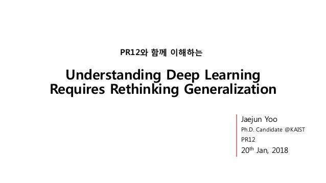 Understanding Deep Learning Requires Rethinking Generalization PR12와 함께 이해하는 Jaejun Yoo Ph.D. Candidate @KAIST PR12 20th J...